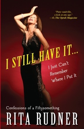 I Still Have It . . . I Just Cant Remember Where I Put It: Confessions of a Fiftysomething Rita Rudner