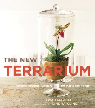 The New Terrarium: Creating Beautiful Displays for Plants and Nature  by  Tovah Martin