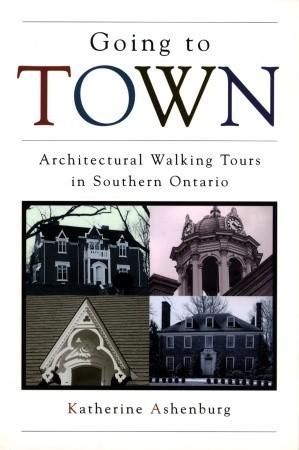 Going to Town: Architectural Walking Tours in Southern Ontario Katherine Ashenburg