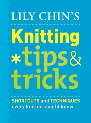 Lily Chins Knitting Tips & Tricks: Shortcuts and Techniques Every Knitter Should Know  by  Lily Chin