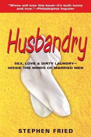 Husbandry: Sex, Love & Dirty Laundry--Inside the Minds of Married Men  by  Stephen Fried