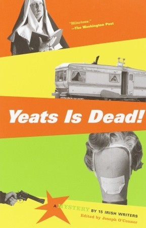 Yeats Is Dead!: A Mystery 15 Irish Writers by Joseph OConnor