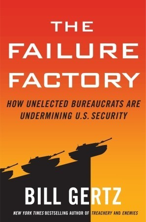 The Failure Factory: How Unelected Bureaucrats Are Undermining U.S. Security  by  Bill Gertz
