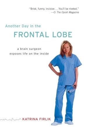 Another Day in the Frontal Lobe: A Brain Surgeon Exposes Life on the Inside Katrina Firlik