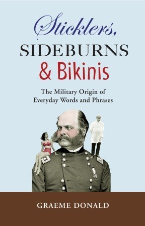 Sticklers, Sideburns and Bikinis: The Military Origin of Everyday Words and Phrases  by  Graeme Donald