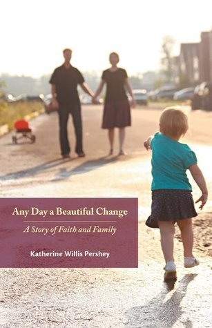 Any Day a Beautiful Change: A Story of Faith and Family Katherine Willis Pershey