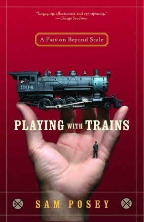 Playing with Trains: A Passion Beyond Scale  by  Sam Posey