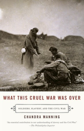 What This Cruel War Was Over: Soldiers, Slavery, and the Civil War Chandra Manning