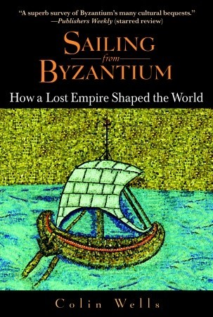 Sailing from Byzantium: How a Lost Empire Shaped the World Colin Wells