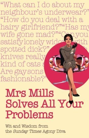 Mrs Mills Solves All Your Problems: Wit and Wisdom from the Sunday Times Agony Diva  by  D.J. Mills