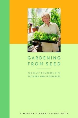 Gardening from Seed: The Keys to Success with Flowers and Vegetables  by  Martha Stewart