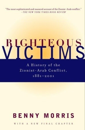 Righteous Victims: A History of the Zionist-Arab Conflict, 1881-1998  by  Benny Morris