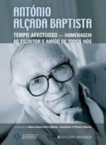 António Alçada Baptista: Tempo Afectuoso - Homenagem ao Escritor e Amigo de Todos Nós Maria Helena Mira Mateus