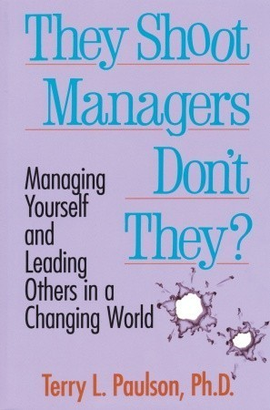They Shoot Managers, Dont They?: Managing Yourself and Leading Others in a Changing World  by  Terry L. Paulson
