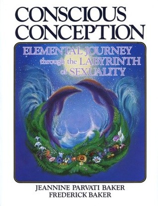 Conscious Conception: Elemental Journey through the Labyrinth of Sexuality  by  Jeannine Parvati Baker