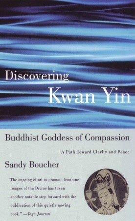 Discovering Kwan Yin, Buddhist Goddess of Compassion: A Path Toward Clarity and Peace  by  Sandy Boucher