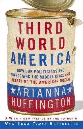 Third World America: How Our Politicians Are Abandoning the Middle Class and Betraying the American Dream Arianna Huffington