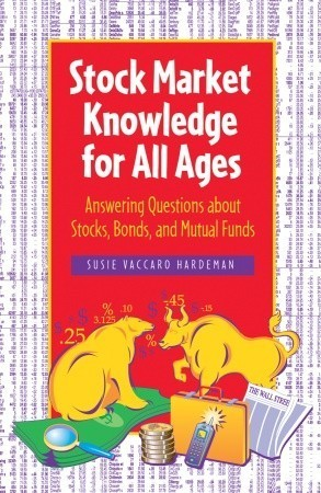 Stock Market Knowledge for All Ages: Answering Questions about Stocks, Bonds, and Mutual Funds  by  Susie Vaccaro Hardeman
