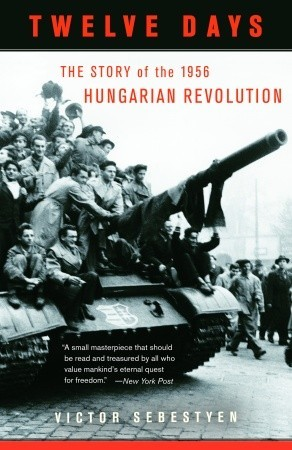 Twelve Days: The Story of the 1956 Hungarian Revolution  by  Victor Sebestyen