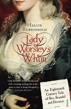 Lady Worsleys Whim: An Eighteenth-Century Tale of Sex, Scandal and Divorce  by  Hallie Rubenhold
