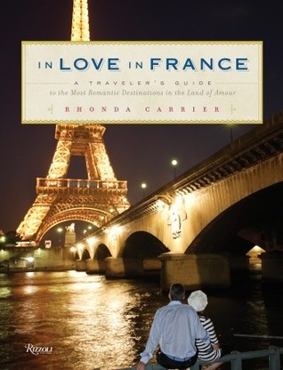 In Love In France: A Travelers Guide to the Most Romantic Destinations in the Land of Amour  by  Rhonda Carrier