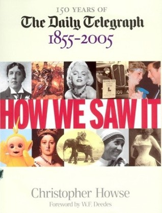 How We Saw It: 150 Years of The Daily Telegraph 1855–2005  by  Christopher Howse