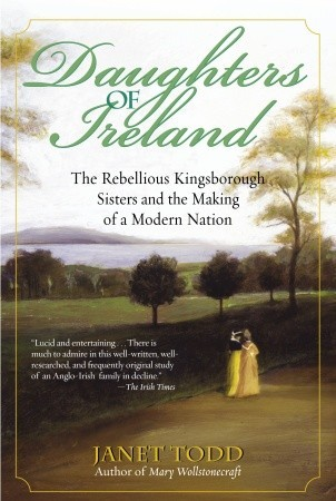 Daughters of Ireland: The Rebellious Kingsborough Sisters and the Making of a Modern Nation Janet Todd