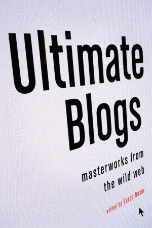 Ultimate Blogs: Masterworks from the Wild Web  by  Sarah Boxer