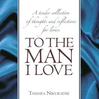To the Man I Love  by  Tamara Nikuradse