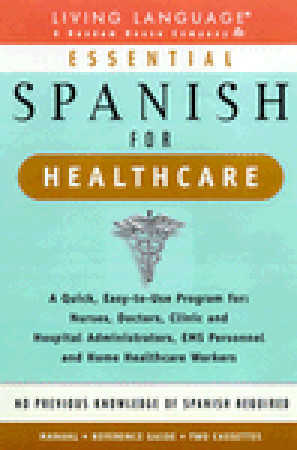 Essential Spanish for Healthcare : A Quick, Easy-To-Use Program for : Nurses, Doctors, Clinic and Hospital Administrators, Ems Personnel and Home Healthcare Workers Living Language