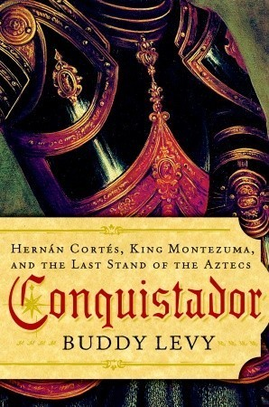 Conquistador: Hernán Cortés, King Montezuma, and the Last Stand of the Aztecs  by  Buddy Levy