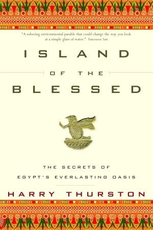 Island of the Blessed: The Secrets of Egypts Everlasting Oasis Harry Thurston