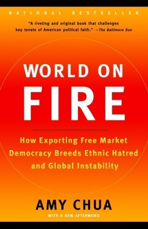 World on Fire: How Exporting Free Market Democracy Breeds Ethnic Hatred and Global Instability  by  Amy Chua