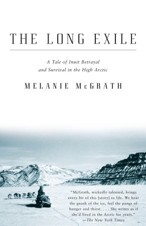 The Long Exile: A Tale of Inuit Betrayal and Survival in the High Arctic Melanie McGrath