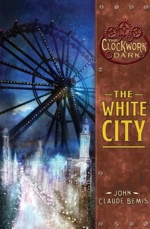 The White City (The Clockwork Dark #3)  by  John Claude Bemis
