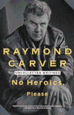 No Heroics, Please: Uncollected Writings Raymond Carver