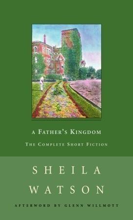 A Fathers Kingdom: The Complete Short Fiction Sheila Watson