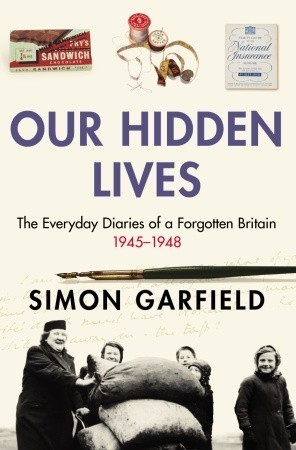 Our Hidden Lives: The Everyday Diaries of a Forgotten Britain 1945-1948 Simon Garfield