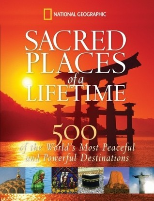 Sacred Places of a Lifetime: 500 of the Worlds Most Peaceful and Powerful Destinations  by  National Geographic Society