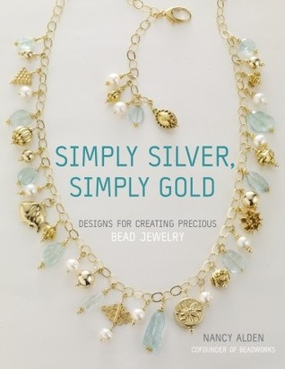 Simply Silver, Simply Gold: Designs for Creating Precious Bead Jewelry Nancy Alden