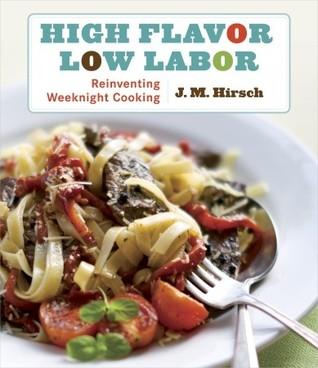 High Flavor, Low Labor: Reinventing Weeknight Cooking J.M. Hirsch