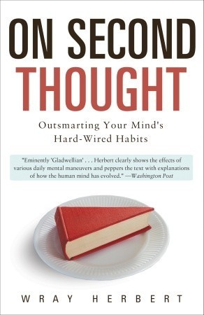 On Second Thought: Outsmarting Your Minds Hard-Wired Habits  by  Wray Herbert