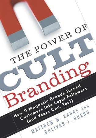 The Power of Cult Branding: How 9 Magnetic Brands Turned Customers Into Loyal Followers  by  Matthew W. Ragas
