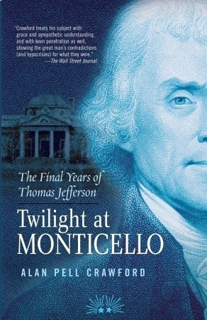 Twilight at Monticello: The Final Years of Thomas Jefferson Alan Pell Crawford