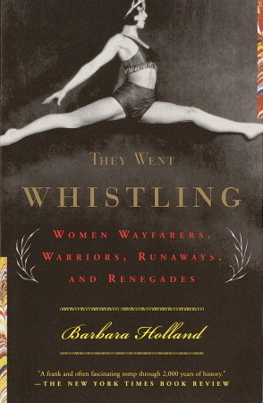 They Went Whistling: Women Wayfarers, Warriors, Runaways, and Renegades  by  Barbara Holland