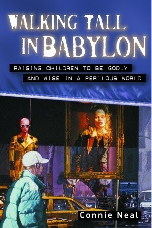 Walking Tall in Babylon: Raising Children to Be Godly and Wise in a Perilous World Connie Neal