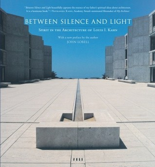 Between Silence and Light: Spirit in the Architecture of Louis I. Kahn  by  John Lobell