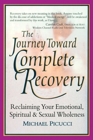 The Journey Toward Complete Recovery: Reclaiming Your Emotional, Spiritual and Sexual Wholeness Michael Picucci