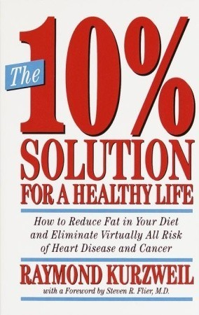 The 10% Solution for a Healthy Life: How to Reduce Fat in Your Diet and Eliminate Virtually All Risk of Heart Disease Ray Kurzweil