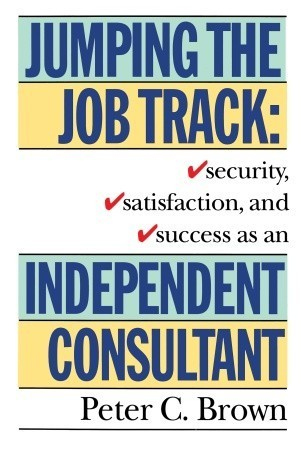 Jumping the Job Track: Security, Satisfaction, and Success as an Independent Consultant  by  Peter C. Brown